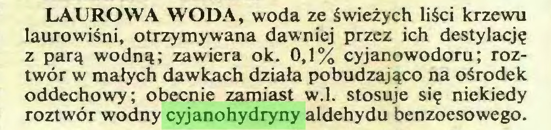 (...) LAUROWA WODA, woda ze świeżych liści krzewu laurowiśni, otrzymywana dawniej przez ich destylację z parą wodną; zawiera ok. 0,1% cyjanowodoru; roztwór w małych dawkach działa pobudzająco na ośrodek oddechowy; obecnie zamiast w.I. stosuje się niekiedy roztwór wodny cyjanohydryny aldehydu benzoesowego...