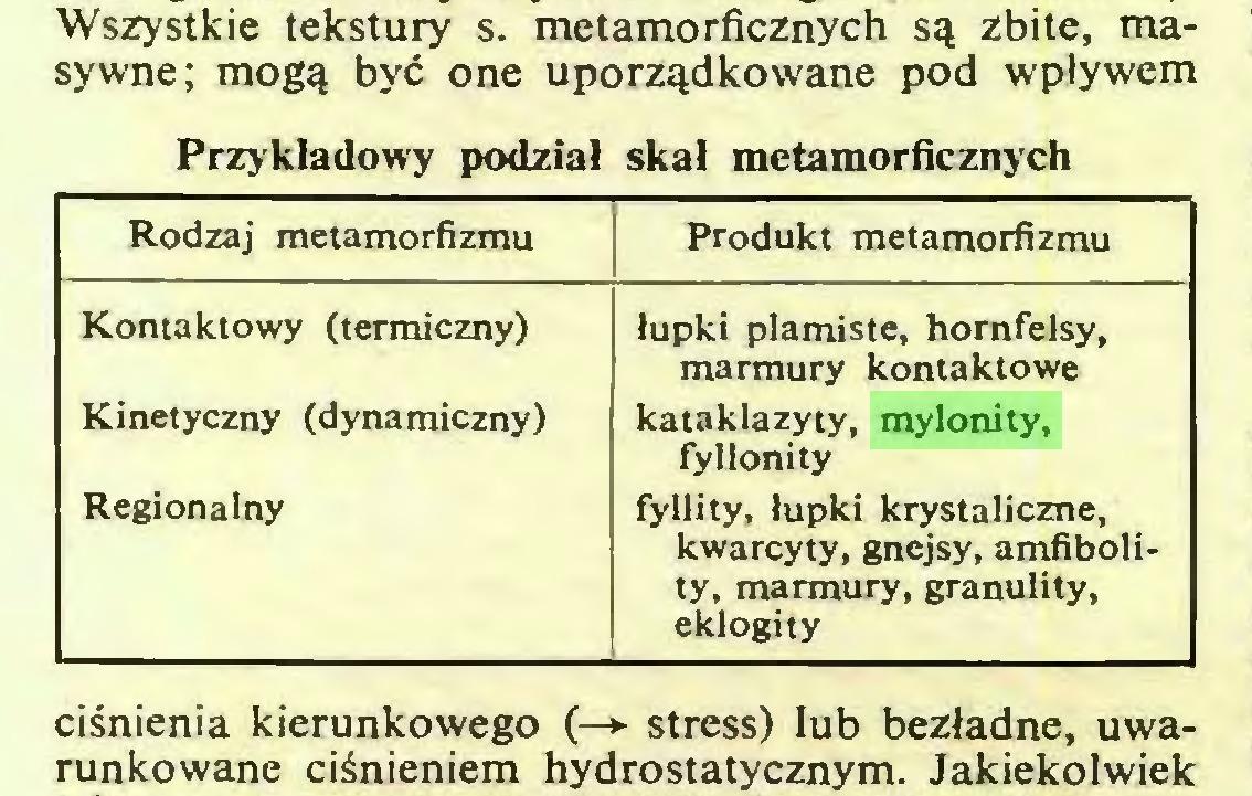 (...) Wszystkie tekstury s. metamorficznych są zbite, masywne; mogą być one uporządkowane pod wpływem Przykładowy podział skał metamorficznych Rodzaj metamorfizmu Produkt metamorfizmu Kontaktowy (termiczny) Kinetyczny (dynamiczny) Regionalny łupki plamiste, hornfelsy, marmury kontaktowe kataklazyty, mylonity, fyllonity fyllity, łupki krystaliczne, kwarcyty, gnejsy, amfibolity, marmury, granulity, eklogity ciśnienia kierunkowego (—*• stress) lub bezładne, uwarunkowane ciśnieniem hydrostatycznym. Jakiekolwiek...