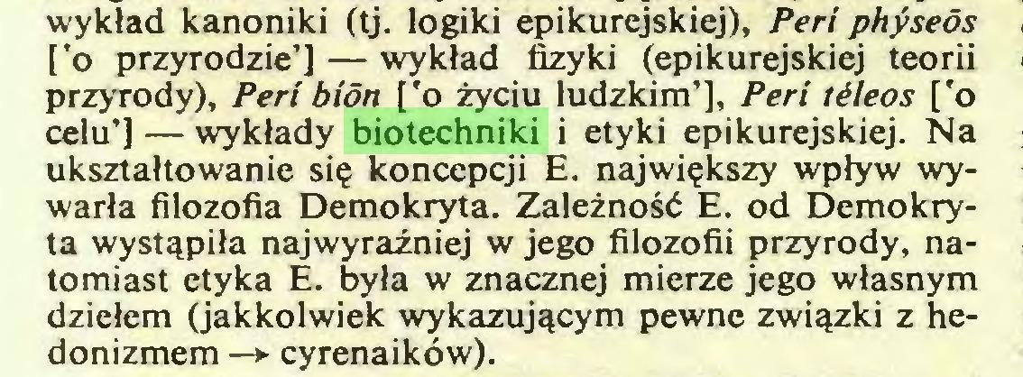 (...) wykład kanoniki (tj. logiki epikurejskiej), Peri physeós ['o przyrodzie'] — wykład fizyki (epikurejskiej teorii przyrody), Peri bión ['o życiu ludzkim'], Peri tćleos ['o celu'] — wykłady biotechniki i etyki epikurejskiej. Na ukształtowanie się koncepcji E. największy wpływ wywarła filozofia Demokryta. Zależność E. od Demokryta wystąpiła najwyraźniej w jego filozofii przyrody, natomiast etyka E. była w znacznej mierze jego własnym dziełem (jakkolwiek wykazującym pewne związki z hedonizmem —► cyrenaików)...