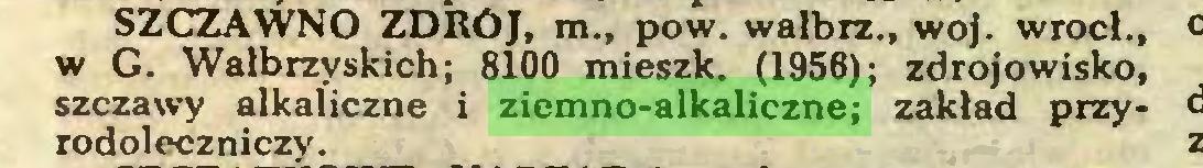 (...) SZCZAWNO ZDRÓJ, m., pow. walbrz., woj. wrocł., w G. Wałbrzyskich; 8100 mieszk. (1956); zdrojowisko, szczawy alkaliczne i ziemno-alkaliczne; zakład przyrodoleczniczy...
