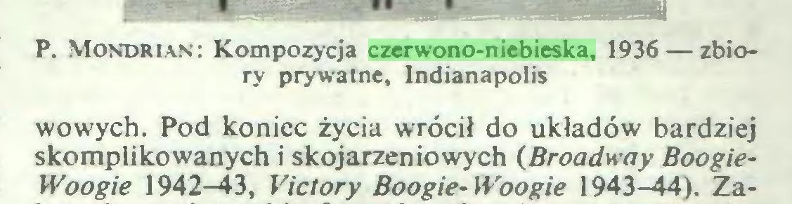 (...) P. Mondrian: Kompozycja czerwono-niebieska, 1936 — zbiory prywatne, Indianapolis wowych. Pod koniec życia wrócił do układów bardziej skomplikowanych i skojarzeniowych (Broadway BoogieWoogie 1942-43, Vie tory Boogie-Woogie 1943-44). Za...