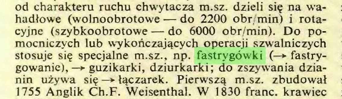 (...) od charakteru ruchu chwytacza m.sz. dzieli się na wahadłowe (wolnoobrotowe — do 2200 obr/min) i rotacyjne (szybkoobrotowe — do 6000 obr/min). Do pomocniczych lub wykończających operacji szwalniczych stosuje się specjalne m.sz., np. fastrygówki (—> fastrygowanie), —»■ guzikarki, dziurkarki; do zszywania dzianin używa się —► łączarek. Pierwszą m.sz. zbudował 1755 Anglik Ch.F. Weisenthal. W 1830 franc, krawiec...