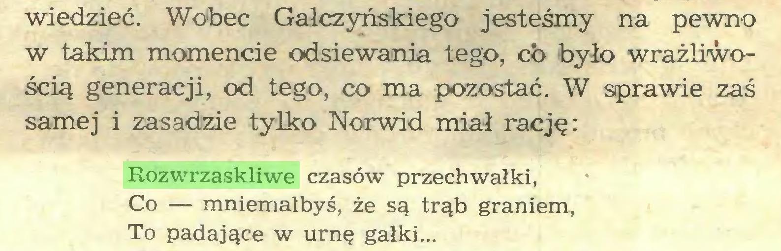 (...) wiedzieć. Wobec Gałczyńskiego jesteśmy na pewno w takim momencie odsiewania tego, co było wrażliwością generacji, od tego, co ma pozostać. W sprawie zaś samej i zasadzie tylko Norwid miał rację: Rozwrzaskliwe czasów przechwałki, Co — mniemałbyś, że są trąb graniem, To padające w urnę gałki...
