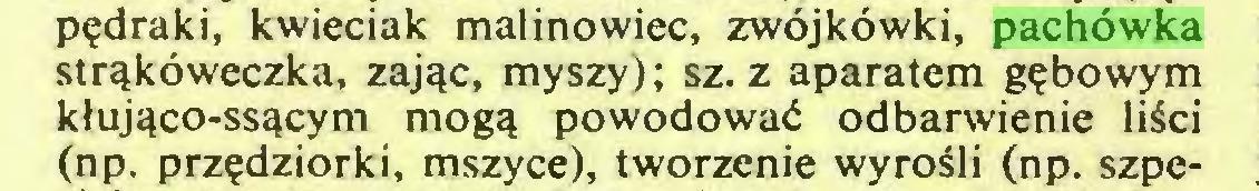 (...) pędraki, kwieciak malinowiec, zwójkówki, pachówka strąkóweczka, zając, myszy); sz. z aparatem gębowym kłująco-ssącym mogą powodować odbarwienie liści (np. przędziorki, mszyce), tworzenie wyrośli (np. szpe...