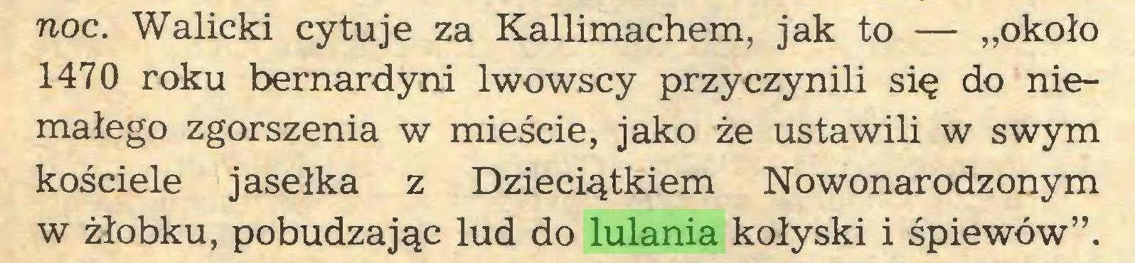 """(...) noc. Walicki cytuje za Kallimachem, jak to — """"około 1470 roku bernardyni lwowscy przyczynili się do niemałego zgorszenia w mieście, jako że ustawili w swym kościele jasełka z Dzieciątkiem Nowonarodzonym w żłobku, pobudzając lud do lulania kołyski i śpiewów""""..."""
