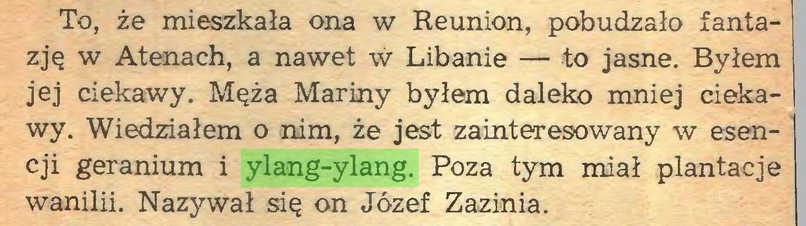 (...) To, że mieszkała ona w Reunion, pobudzało fantazję w Atenach, a nawet w Libanie — to jasne. Byłem jej ciekawy. Męża Mariny byłem daleko mniej ciekawy. Wiedziałem o nim, że jest zainteresowany w esencji geranium i ylang-ylang. Poza tym miał plantacje wanilii. Nazywał się on Józef Zazinia...