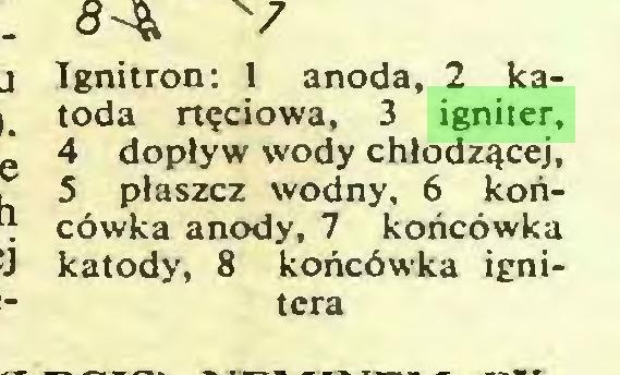 (...) Ignitron: 1 anoda, 2 katoda rtęciowa, 3 igniter, 4 dopływ wody chłodzącej, 5 płaszcz wodny, 6 końcówka anody, 7 końcówka katody, 8 końcówka ignitera...