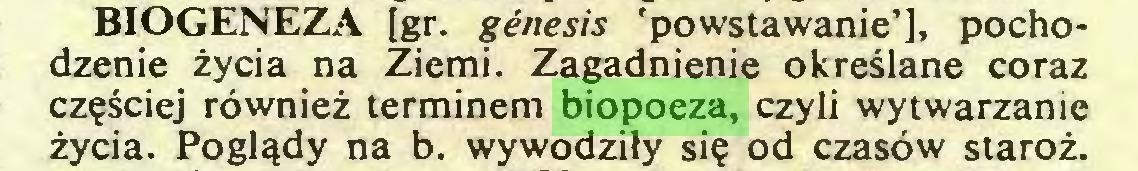 (...) BIOGENEZA [gr. genesis 'powstawanie'], pochodzenie życia na Ziemi. Zagadnienie określane coraz częściej również terminem biopoeza, czyli wytwarzanie życia. Poglądy na b. wywodziły się od czasów staroż...
