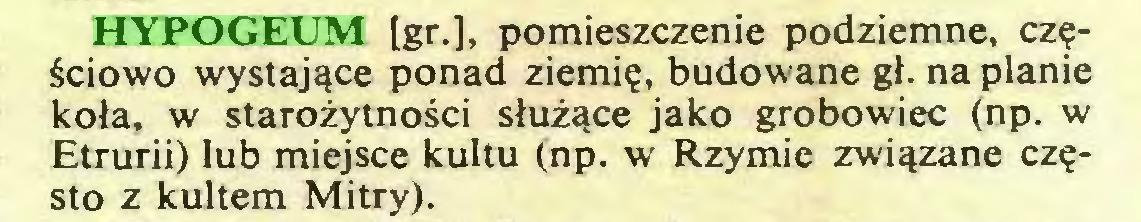 (...) HYPOGEUM [gr.], pomieszczenie podziemne, częściowo wystające ponad ziemię, budowane gł. na planie koła, w starożytności służące jako grobowiec (np. w Etrurii) lub miejsce kultu (np. w Rzymie związane często z kultem Mitry)...