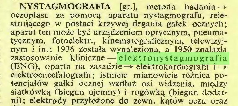 (...) NYSTAGMOGRAFLA [gr.], metoda badania —*■ oczopląsu za pomocą aparatu nystagmografu, rejestrującego w postaci krzywej drgania gałek ocznych; aparat ten może być urządzeniem optycznym, pneumatycznym, fotoelektr., kinematograficznym, telewizyjnym i in.; 1936 została wynaleziona, a 1950 znalazła zastosowanie kliniczne — elektronystagmografia (ENG), oparta na zasadzie—*■ elektrokardiografii i—*elektroencefalografii; istnieje mianowicie różnica potencjałów gałki ocznej wzdłuż osi widzenia, między siatkówką (biegun ujemny) i rogówką (biegun dodatni); elektrody przyłożone do zewn. kątów oczu oraz...