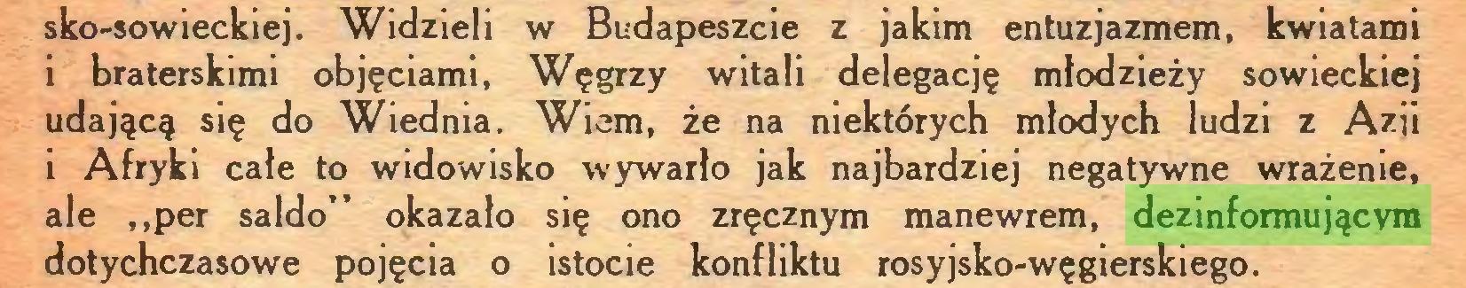 """(...) sko-sowieckiej. Widzieli w Budapeszcie z jakim entuzjazmem, kwiatami i braterskimi objęciami, Węgrzy witali delegację młodzieży sowieckiej udającą się do Wiednia. Wiem, że na niektórych młodych ludzi z Azji i Afryki całe to widowisko wywarło jak najbardziej negatywne wrażenie, ale ,,per saldo"""" okazało się ono zręcznym manewrem, dezinformującym dotychczasowe pojęcia o istocie konfliktu rosyjsko-węgierskiego..."""