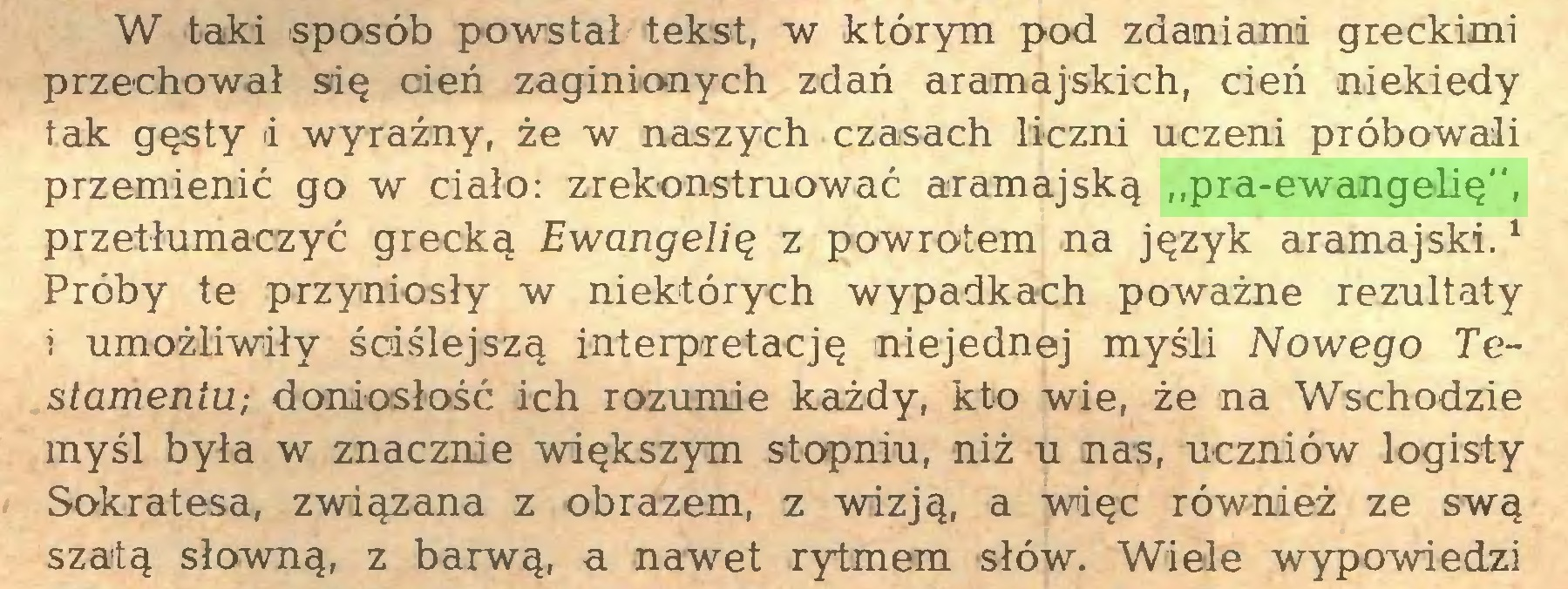 """(...) W taki sposób powstał tekst, w którym pod zdaniami greckimi przechował się cień zaginionych zdań aramajskich, cień niekiedy tak gęsty d wyraźny, że w naszych czasach liczni uczeni próbowali przemienić go w ciało: zrekonstruować aramajską """"pra-ewangelię"""", przetłumaczyć grecką Ewangelią z powrotem na język aramajski.1 Próby te przyniosły w niektórych wypadkach poważne rezultaty i umożliwiły ściślejszą interpretację niejednej myśli Nowego Testamentu; doniosłość ich rozumie każdy, kto wie, że na Wschodzie myśl była w znacznie większym stopniu, niż u nas, uczniów logisiy Sokratesa, związana z obrazem, z wizją, a więc również ze swą szatą słowną, z barwą, a nawet rytmem słów. Wiele wypowiedzi..."""