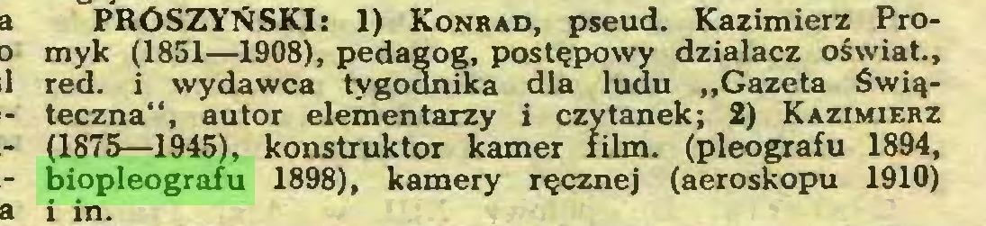 """(...) PRÓSZYŃSKI: 1) Konrad, pseud. Kazimierz Promyk (1851—1908), pedagog, postępowy działacz oświat., red. i wydawca tygodnika dla ludu """"Gazeta Świąteczna"""", autor elementarzy i czytanek; 2) Kazimierz (1875—1945), konstruktor kamer film. (pleografu 1894, biopleografu 1898), kamery ręcznej (aeroskopu 1910) i in..."""