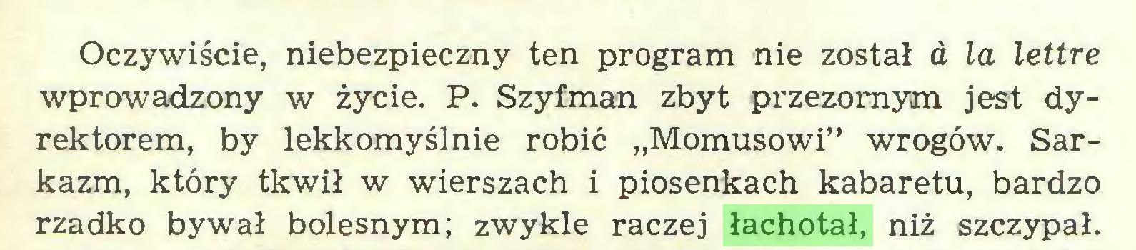 """(...) Oczywiście, niebezpieczny ten program nie został a la lettre wprowadzony w życie. P. Szyfman zbyt przezornym jest dyrektorem, by lekkomyślnie robić """"Momusowi"""" wrogów. Sarkazm, który tkwił w wierszach i piosenkach kabaretu, bardzo rzadko bywał bolesnym; zwykle raczej łachotał, niż szczypał..."""