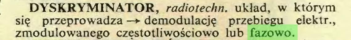 (...) DYSKRYMINATOR, radiotechn. układ, w którym się przeprowadza —*• demodulację przebiegu elektr., zmodulowanego czestotliwościowo lub fazowo...
