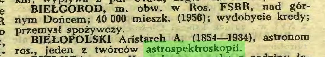 (...) BIEŁGOROD, m. obw. w Ros. FSRR, nad górnym Dońcem; 40 000 mieszk. (1956); wydobycie kredy; PrZBmLOPOLSKlZ^Aristarch A. (1854—1934), astronom ros., jeden z twórców astrospektroskopii...