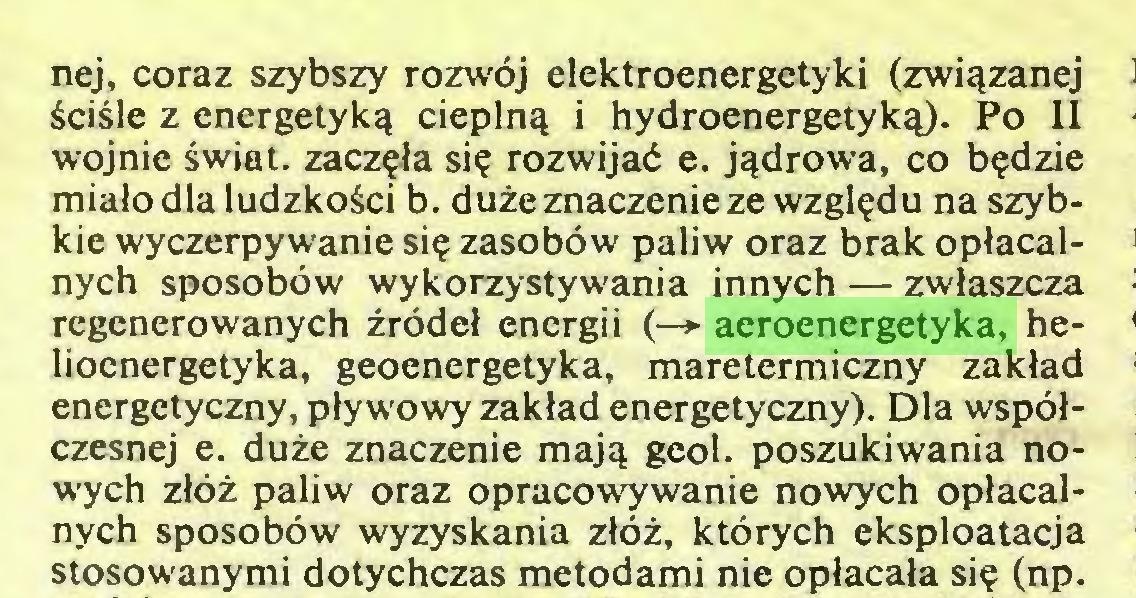 (...) nej, coraz szybszy rozwój elektroenergetyki (związanej ściśle z energetyką cieplną i hydroenergetyką). Po II wojnie świat, zaczęła się rozwijać e. jądrowa, co będzie miało dla ludzkości b. duże znaczenie ze względu na szybkie wyczerpywanie się zasobów paliw oraz brak opłacalnych sposobów wykorzystywania innych — zwłaszcza regenerowanych źródeł energii (—> aeroenergetyka, helioenergetyka, geoenergetyka, maretermiczny zakład energetyczny, pływowy zakład energetyczny). Dla współczesnej e. duże znaczenie mają geol. poszukiwania nowych złóż paliw oraz opracowywanie nowych opłacalnych sposobów wyzyskania złóż, których eksploatacja stosowanymi dotychczas metodami nie opłacała się (np...