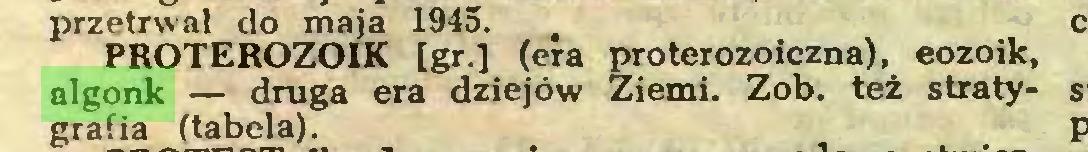 (...) przetrwał do maja 1945. , PROTEROZOIK [gr.] (era proterozoiczna), eozoik, algonk — druga era dziejów Ziemi. Zob. też stratygrafia (tabela)...