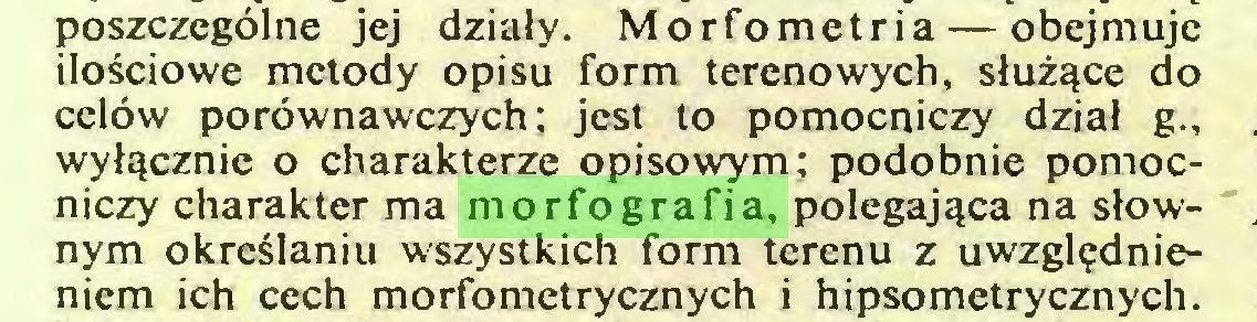 (...) poszczególne jej działy. Morfometria — obejmuje ilościowe metody opisu form terenowych, służące do celów porównawczych; jest to pomocniczy dział g., wyłącznie o charakterze opisowym; podobnie pomocniczy charakter ma morfografia, polegająca na słownym określaniu wszystkich form terenu z uwzględnieniem ich cech morfometrycznych i hipsometrycznych...