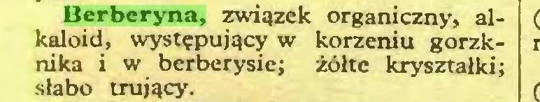 (...) Berberyna, związek organiczny, alkaloid, występujący w korzeniu gorzknika i w berberysie; żółte kryształki; słabo trujący...