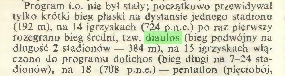 (...) Program ¡.o. nie był stały; początkowo przewidywał tylko krótki bieg płaski na dystansie jednego stadionu (192 m), na 14 igrzyskach (724 p.n.e.) po raz pierwszy rozegrano bieg średni, tzw. diaulos (bieg podwójny na długość 2 stadionów — 384 m), na 15 igrzyskach włączono do programu dolichos (bieg długi na 7-24 stadionów), na 18 (708 p.n.e.) — pentatlon (pięciobój,...