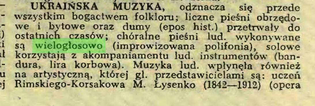 (...) UKRAIŃSKA MUZYKA, odznacza się przede wszystkim bogactwem folkloru; liczne pieśni obrzędowe i bytowe oraz dumy (epos hist.) przetrwały do ostatnich czasów; chóralne pieśni lud. wykonywane są wielogłosowo (improwizowana polifonia), solowe korzystają z akompaniamentu lud. instrumentów (bandura, lira korbowa). Muzyka lud. wpłynęła również na artystyczną, której gł. przedstawicielami są: uczeń Rimskiego-Korsakowa M. Łysenko (1842—1912) (opera...