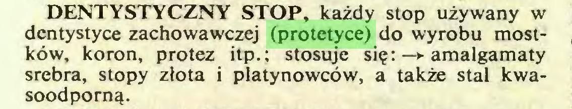 (...) DENTYSTYCZNY STOP, każdy stop używany w dentystyce zachowawczej (protetyce) do wyrobu mostków, koron, protez itp.; stosuje się: —► amalgamaty srebra, stopy złota i platynowców, a także stal kwasoodporną...