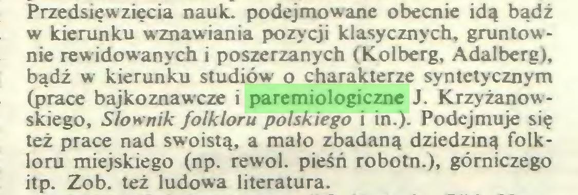 (...) Przedsięwzięcia nauk. podejmowane obecnie idą bądź w kierunku wznawiania pozycji klasycznych, gruntownie rewidowanych i poszerzanych (Kolberg, Adalberg), bądź w kierunku studiów o charakterze syntetycznym (prace bajkoznawcze i paremiologiczne J. Krzyżanowskiego, Słownik folkloru polskiego i in.). Podejmuje się też prace nad swoistą, a mało zbadaną dziedziną folkloru miejskiego (np. rewol. pieśń robotn.), górniczego itp. Zob. też ludowa literatura...