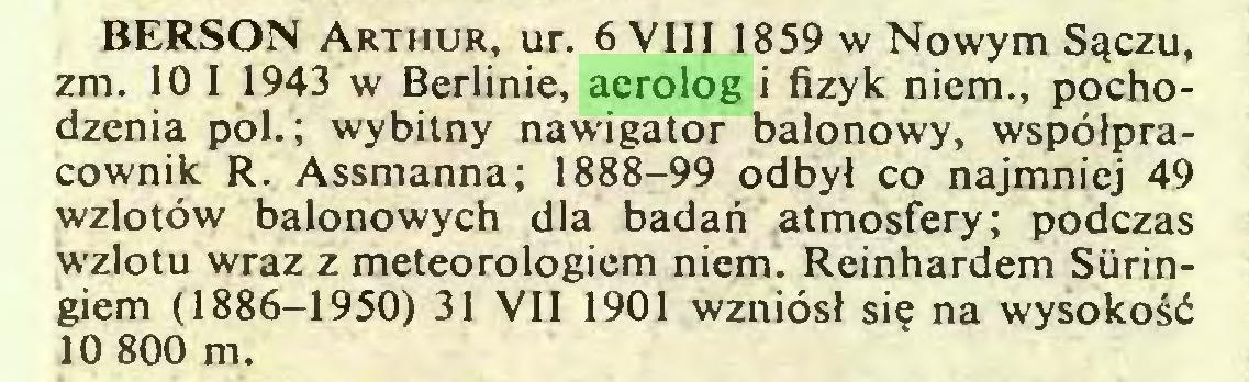 (...) BERSON Arthur, ur. 6 VIII 1859 w Nowym Sączu, zm. 10 I 1943 w Berlinie, aerolog i fizyk niem., pochodzenia poi.; wybitny nawigator balonowy, współpracownik R. Assmanna; 1888-99 odbył co najmniej 49 wzlotów balonowych dla badań atmosfery; podczas wzlotu wraz z meteorologiem niem. Reinhardem Siiringiem (1886-1950) 31 VII 1901 wzniósł się na wysokość 10 800 m...