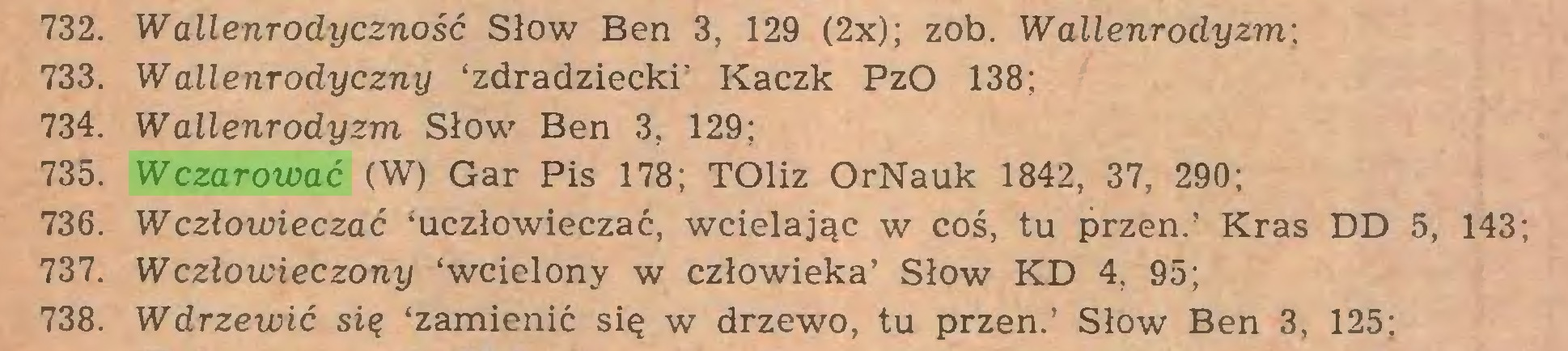 (...) 732. W allenrodyczność Słów Ben 3, 129 (2x); zob. Wallenrodyzm: 733. Wallenrodyczny 'zdradziecki' Kaczk PzO 138; 734. Wallenrodyzm Słów Ben 3, 129; 735. Wczarować (W) Gar Pis 178; TOliz OrNauk 1842, 37, 290; 736. Wczlowieczać 'uczłowieczać, wcielając w coś, tu przen.' Kras DD 5, 143; 737. Wczlowieczony 'wcielony w człowieka' Słów KD 4, 95; 738. Wdrzewić się 'zamienić się w drzewo, tu przen.' Słów Ben 3, 125;...