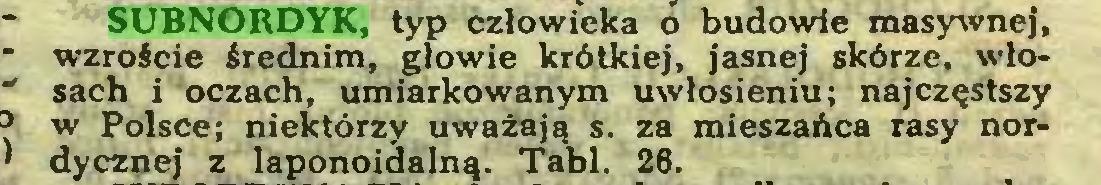 (...) SUBNORDYK, typ człowieka o budowie masywnej, wzroście średnim, głowie krótkiej, jasnej skórze, włosach i oczach, umiarkowanym uwłosieniu; najczęstszy w Polsce; niektórzy uważają s. za mieszańca rasy nordycznej z laponoidalną. Tabl. 26...