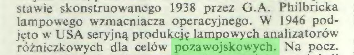 (...) stawie skonstruowanego 1938 przez G.A. Philbricka lampowego wzmacniacza operacyjnego. W 1946 podjęto w USA seryjną produkcję lampowych analizatorów różniczkowych dla celów pozawojskowych. Na pocz...
