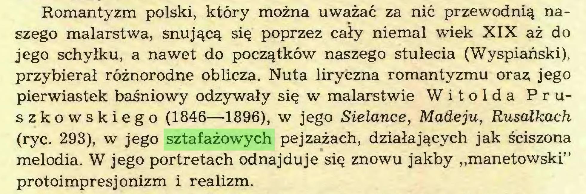 """(...) Romantyzm polski, który można uważać za nić przewodnią naszego malarstwa, snującą się poprzez cały niemal wiek XIX aż do jego schyłku, a nawet do początków naszego stulecia (Wyspiański), przybierał różnorodne oblicza. Nuta liryczna romantyzmu oraz jego pierwiastek baśniowy odzywały się w malarstwie Witolda Pruszkowskiego (1846—1896), w jego Sielance, Madeju, Rusałkach (ryc. 298), w jego sztafażowych pejzażach, działających jak ściszona melodia. W jego portretach odnajduje się znowu jakby """"manetowski"""" protoimpresjonizm i realizm..."""