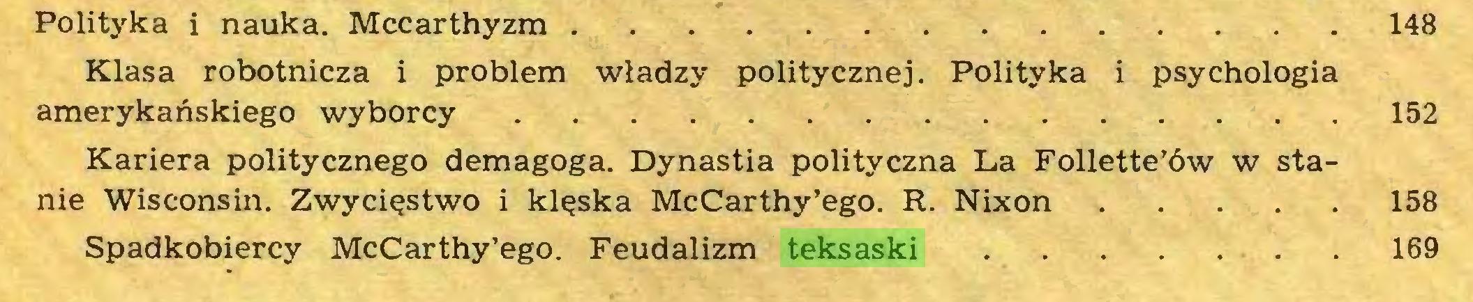 (...) Polityka i nauka. Mccarthyzm 148 Klasa robotnicza i problem władzy politycznej. Polityka i psychologia amerykańskiego wyborcy 152 Kariera politycznego demagoga. Dynastia polityczna La Follette'ôw w stanie Wisconsin. Zwycięstwo i klęska McCarthy'ego. R. Nixon 158 Spadkobiercy McCarthy'ego. Feudalizm teksaski 169...