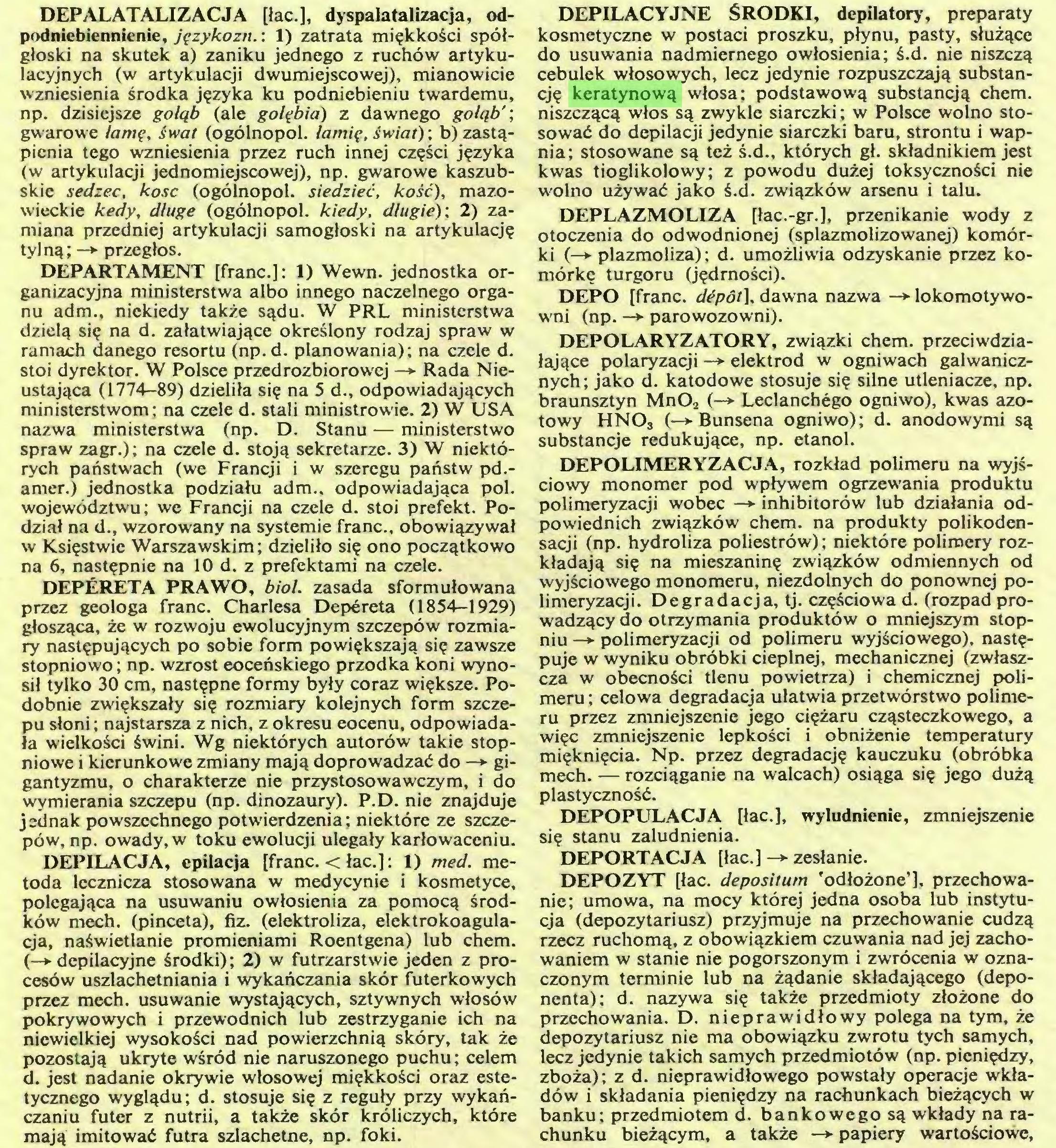 (...) mają imitować futra szlachetne, np. foki. DEPILACYJNE ŚRODKI, depilatory, preparaty kosmetyczne w postaci proszku, płynu, pasty, służące do usuwania nadmiernego owłosienia; ś.d. nie niszczą cebulek włosowych, lecz jedynie rozpuszczają substancję keratynową włosa; podstawową substancją chem...