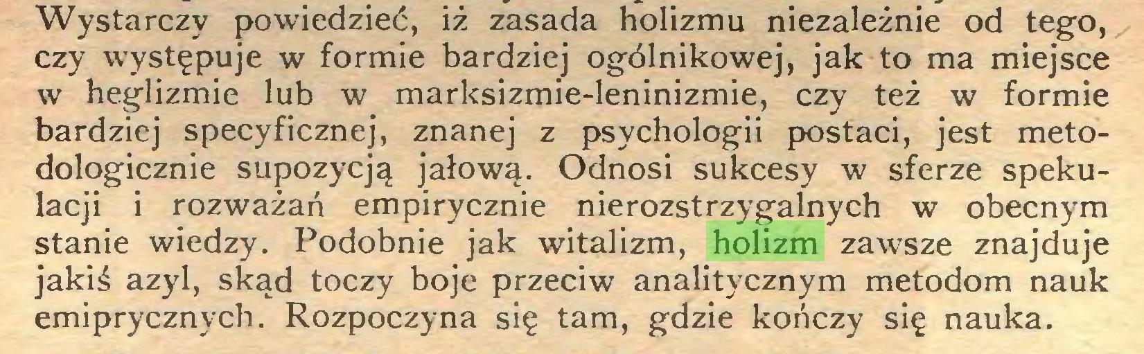 (...) Wystarczy powiedzieć, iż zasada holizmu niezależnie od tego, czy występuje w formie bardziej ogólnikowej, jak to ma miejsce w heglizmie lub w marksizmie-leninizmie, czy też w formie bardziej specyficznej, znanej z psychologii postaci, jest metodologicznie supozycją jałową. Odnosi sukcesy w sferze spekulacji i rozważań empirycznie nierozstrzygalnych w obecnym stanie wiedzy. Podobnie jak witalizm, holizm zawsze znajduje jakiś azyl, skąd toczy boje przeciw analitycznym metodom nauk emiprycznych. Rozpoczyna się tam, gdzie kończy się nauka...