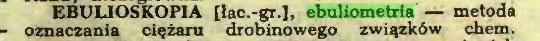 (...) EBULIOSKOPIA [lac.-gr.], ebuliometria — metoda oznaczania ciężaru drobinowego związków chem...