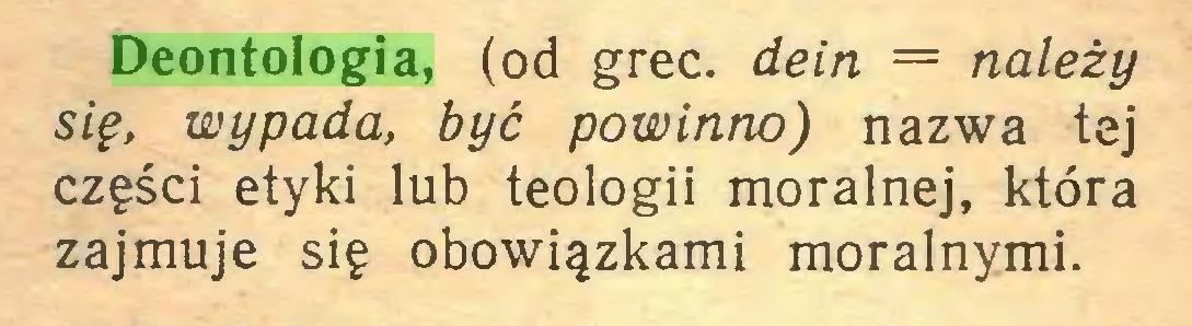 (...) Deontologia, (od grec. dein = należy się, wypada, być powinno) nazwa tej części etyki lub teologii moralnej, która zajmuje się obowiązkami moralnymi...