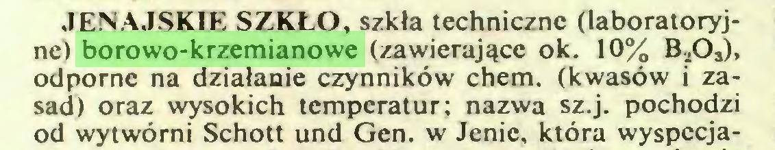 (...) JENAJSKIE SZKŁO, szkła techniczne (laboratoryjne) borowo-krzemianowe (zawierające ok. 10% B,03), odporne na działanie czynników chem. (kwasów i zasad) oraz wysokich temperatur; nazwa sz.j. pochodzi od wytwórni Schott und Gen. w Jenie, która wyspecja...