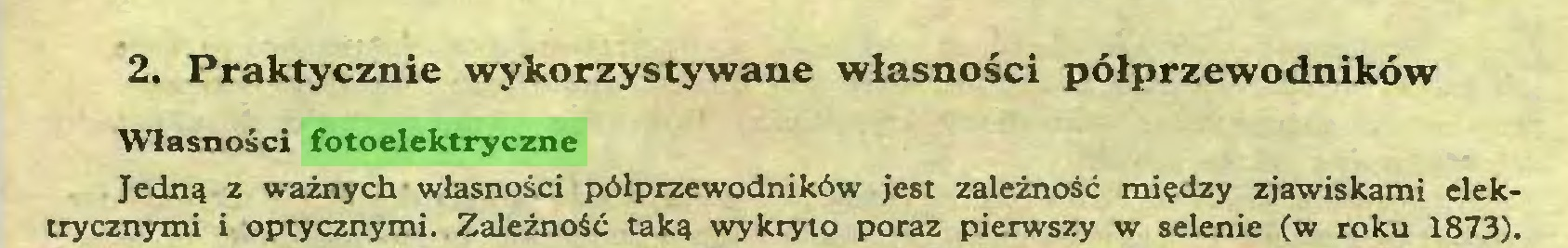 (...) 2. Praktycznie wykorzystywane własności półprzewodników Własności {bioelektryczne Jedną z ważnych własności półprzewodników jest zależność między zjawiskami elektrycznymi i optycznymi. Zależność taką wykryto poraź pierwszy w selenie (w roku 1873)...
