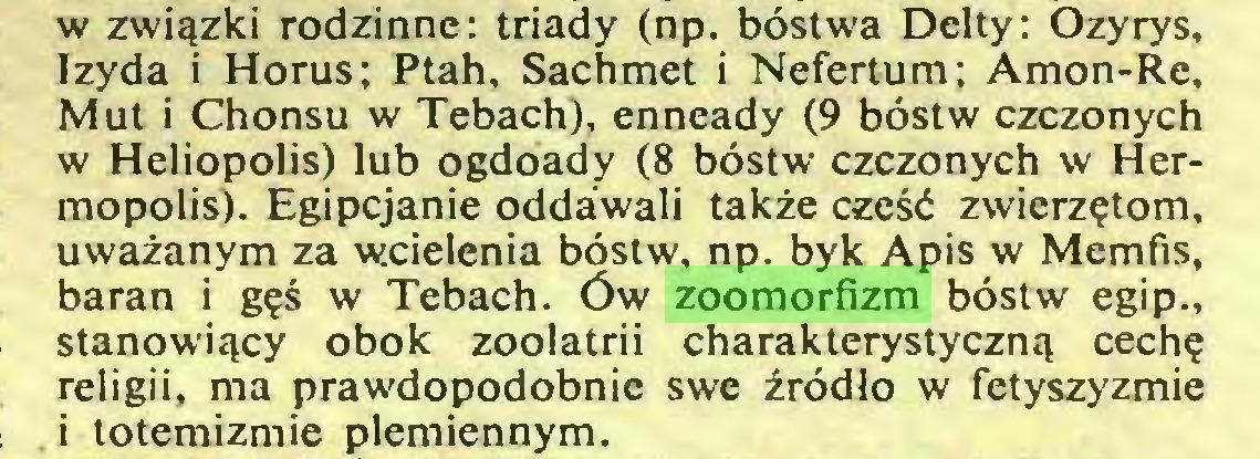(...) w związki rodzinne: triady (np. bóstwa Delty: Ozyrys, Izyda i Horus; Ptah, Sachmet i Nefertum; Amon-Re, Mut i Chonsu w Tebach), enneady (9 bóstw czczonych w Heliopolis) lub ogdoady (8 bóstw czczonych w Hermopolis). Egipcjanie oddawali także cześć zwierzętom, uważanym za wicielenia bóstw, np. byk Apis w Memfis, baran i gęś w Tebach. Ów zoomorfizm bóstw egip., stanowiący obok zoolatrii charakterystyczną cechę religii, ma prawdopodobnie swe źródło w fetyszyzmie i totemizmie plemiennym...