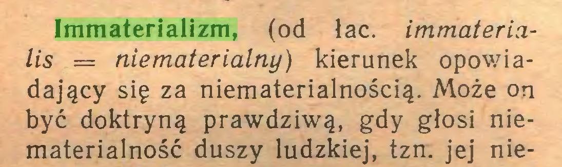 (...) Immaterializm, (od łac. immaterialis = niematerialny) kierunek opowiadający się za niematerialnością. Może on być doktryną prawdziwą, gdy głosi niematerialność duszy ludzkiej, tzn. jej nie...