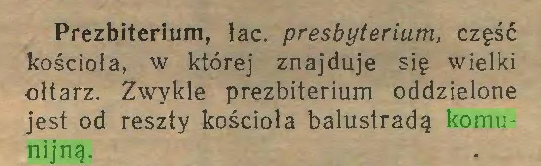 (...) Prezbiterium, łac. presbyterium, część kościoła, w której znajduje się wielki ołtarz. Zwykle prezbiterium oddzielone jest od reszty kościoła balustradą komunijną...
