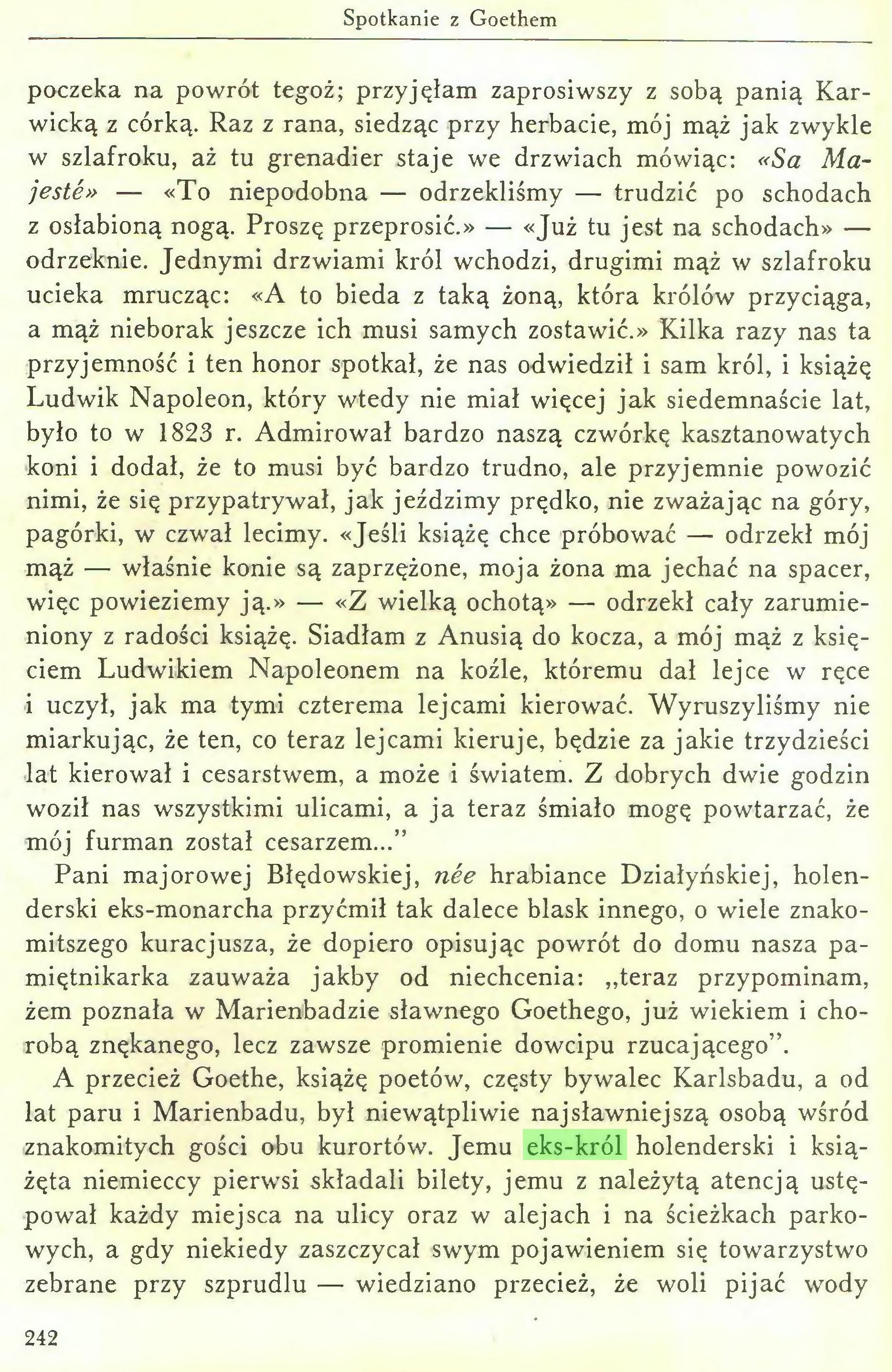 (...) A przecież Goethe, książę poetów, częsty bywalec Karlsbadu, a od lat paru i Marienbadu, był niewątpliwie najsławniejszą osobą wśród znakomitych gości obu kurortów. Jemu eks-król holenderski i książęta niemieccy pierwsi składali bilety, jemu z należytą atencją ustępował każdy miejsca na ulicy oraz w alejach i na ścieżkach parkowych, a gdy niekiedy zaszczycał swym pojawieniem się towarzystwo zebrane przy szprudlu — wiedziano przecież, że woli pijać wody 242 Pan tajny radca...