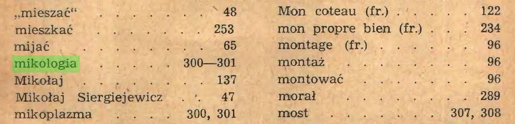 """(...) """"mieszać** 48 Mon coteau (fr.) 122 mieszkać 253 mon propre bien (fr.) . . . 234 mijać 65 montage (fr.) 96 mikologia 300—301 montaż 96 Mikołaj . 137 montować ... 96 Mikołaj Siergiejewicz . '. 47 morał 289 mikoplazma ... 300, 301 most 307, 308..."""