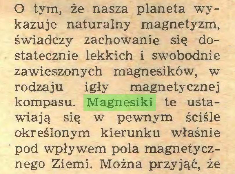 (...) O tym, że nasza planeta wykazuje naturalny magnetyzm, świadczy zachowanie się dostatecznie lekkich i swobodnie zawieszonych magnesików, w rodzaju igły magnetycznej kompasu. Magnesiki te ustawiają się w pewnym ściśle określonym kierunku właśnie pod wpływem pola magnetycznego Ziemi. Można przyjąć, że...