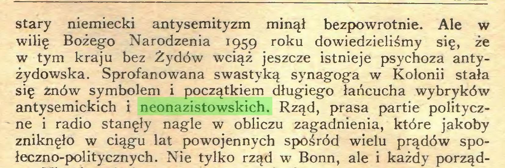 (...) stary niemiecki antysemityzm minął bezpowrotnie. Ale w wilię Bożego Narodzenia 1959 roku dowiedzieliśmy się, że w tym kraju bez Żydów wciąż jeszcze istnieje psychoza antyżydowska. Sprofanowana swastyką synagoga w Kolonii stała się znów symbolem i początkiem długiego łańcucha wybryków antysemickich i neonazistowskich. Rząd, prasa partie polityczne i radio stanęły nagle w obliczu zagadnienia, które jakoby zniknęło w ciągu lat powojennych spośród wielu prądów społeczno-politycznych. Nie tylko rząd w Bonn, ale i każdy porząd...