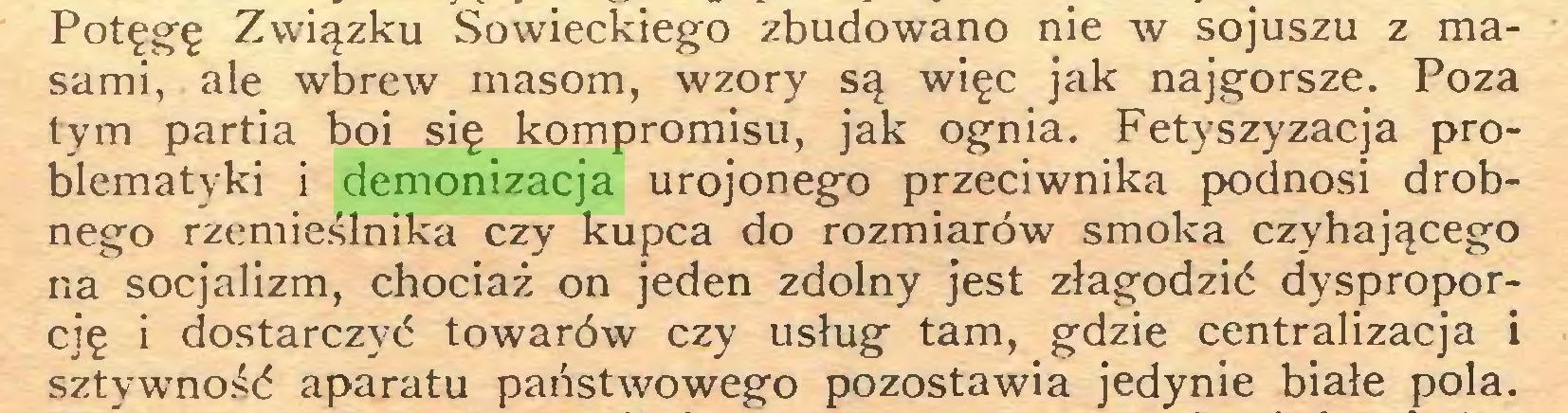 (...) Potęgę Związku Sowieckiego zbudowano nie w sojuszu z masami, ale wbrew masom, wzory są więc jak najgorsze. Poza tym partia boi się kompromisu, jak ognia. Fetyszyzacja problematyki i demonizacja urojonego przeciwnika podnosi drobnego rzemieślnika czy kupca do rozmiarów smoka czyhającego na socjalizm, chociaż on jeden zdolny jest złagodzić dysproporcję i dostarczyć towarów czy usług tam, gdzie centralizacja i sztywność aparatu państwowego pozostawia jedynie białe pola...