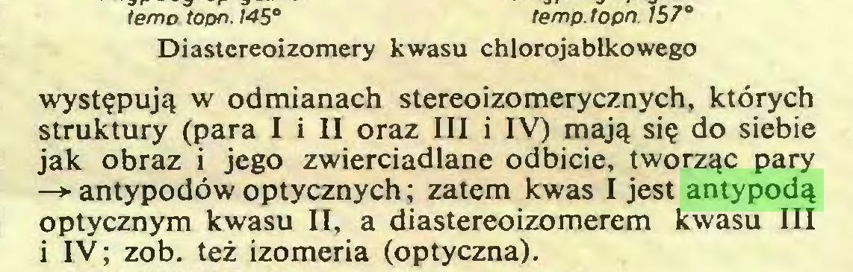 (...) temp. topn 157° Diastereoizomery kwasu chlorojabłkowego występują w odmianach stereoizomerycznych, których struktury (para I i II oraz III i IV) mają się do siebie jak obraz i jego zwierciadlane odbicie, tworząc pary —*• antypodów optycznych; zatem kwas I jest antypodą optycznym kwasu II, a diastereoizomerem kwasu III i IV; zob. też izomeria (optyczna)...