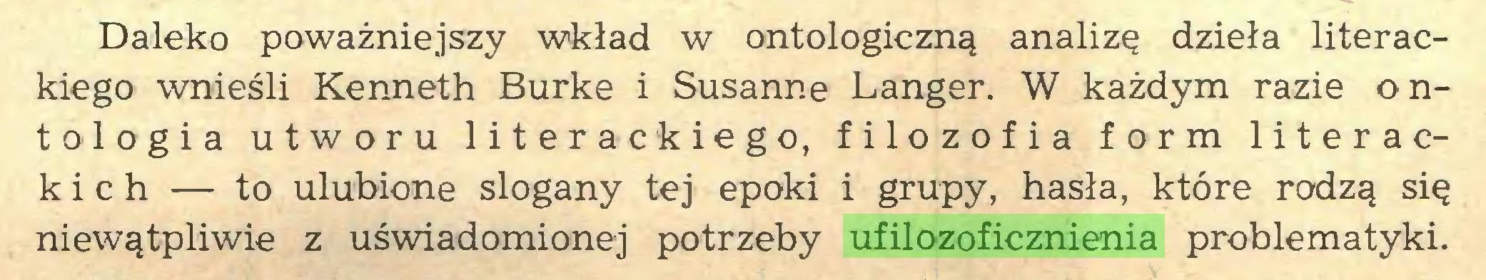 (...) Daleko poważniejszy wkład w ontologiczną analizę dzieła literackiego wnieśli Kenneth Burke i Susanne Langer. W każdym razie ontologia utworu literackiego, filozofia form literackich — to ulubione slogany tej epoki i grupy, hasła, które rodzą się niewątpliwie z uświadomionej potrzeby ufilozoficznienia problematyki...
